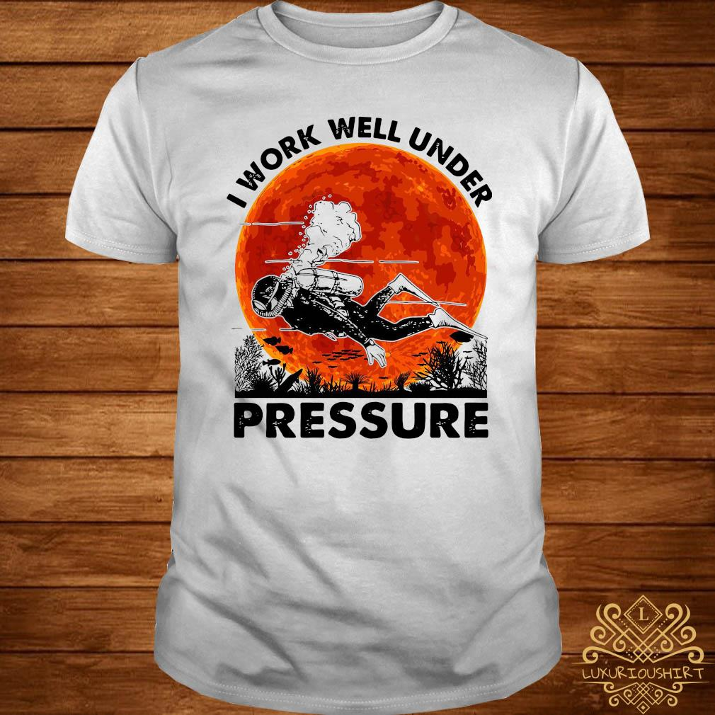 I Work Well Under Pressure Shirt