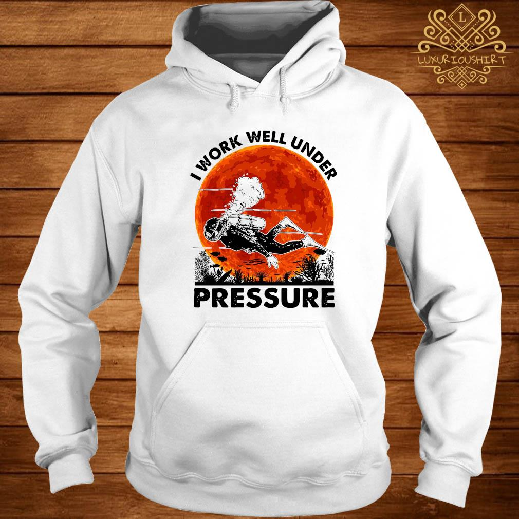 I Work Well Under Pressure Shirt hoodie