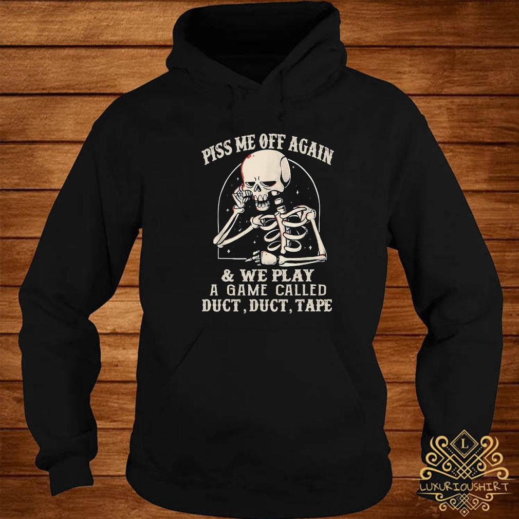 Skeleton Piss Me Off Again And We Play A Game Called Duct Duct Tape Shirt hoodie