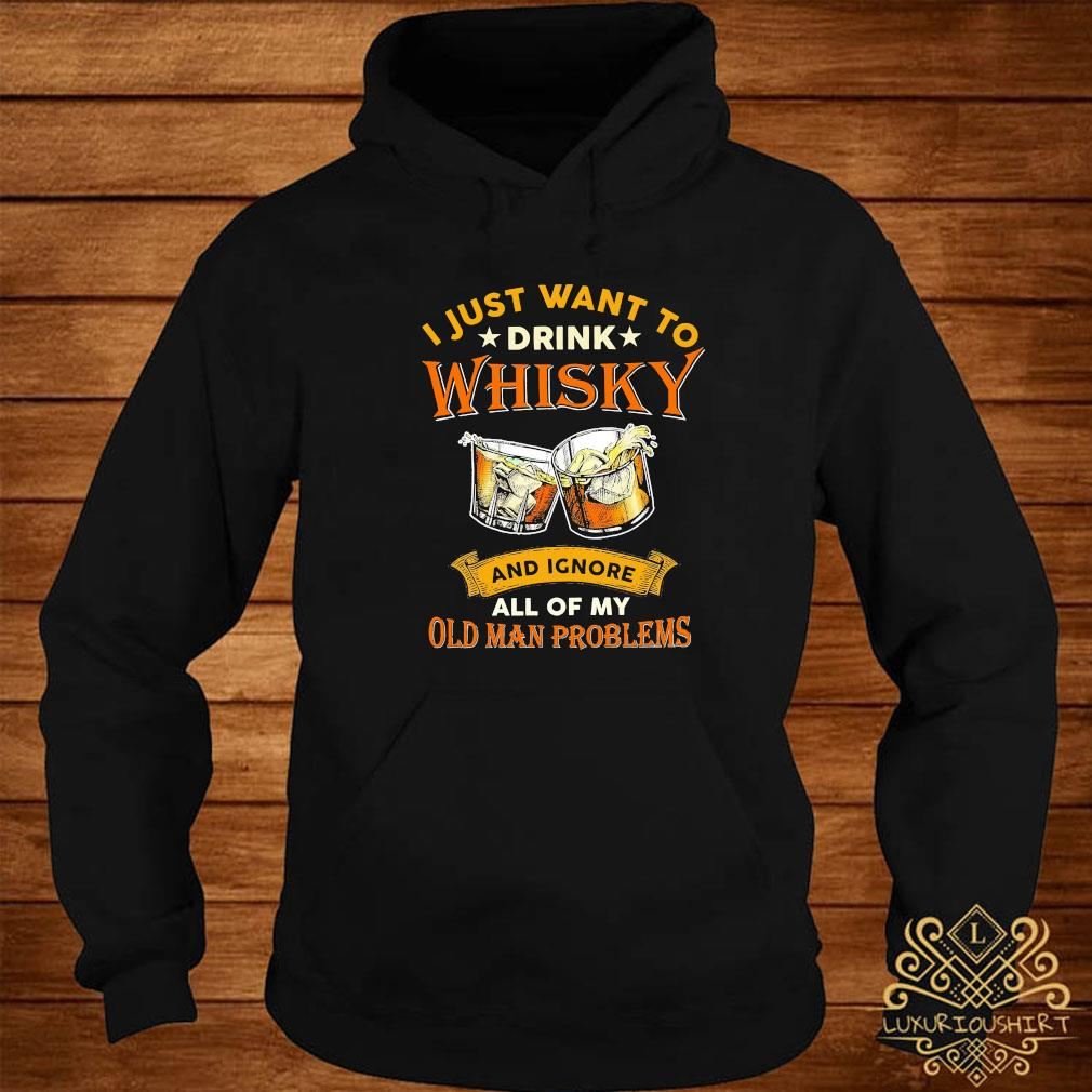 I Just Want To Drink Whisky And Ignore All Of My Old Man Problems Shirt hoodie