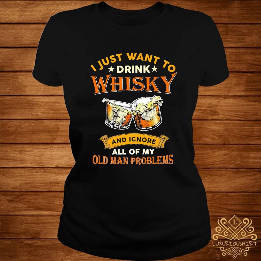 I Just Want To Drink Whisky And Ignore All Of My Old Man Problems Shirt ladies-tee