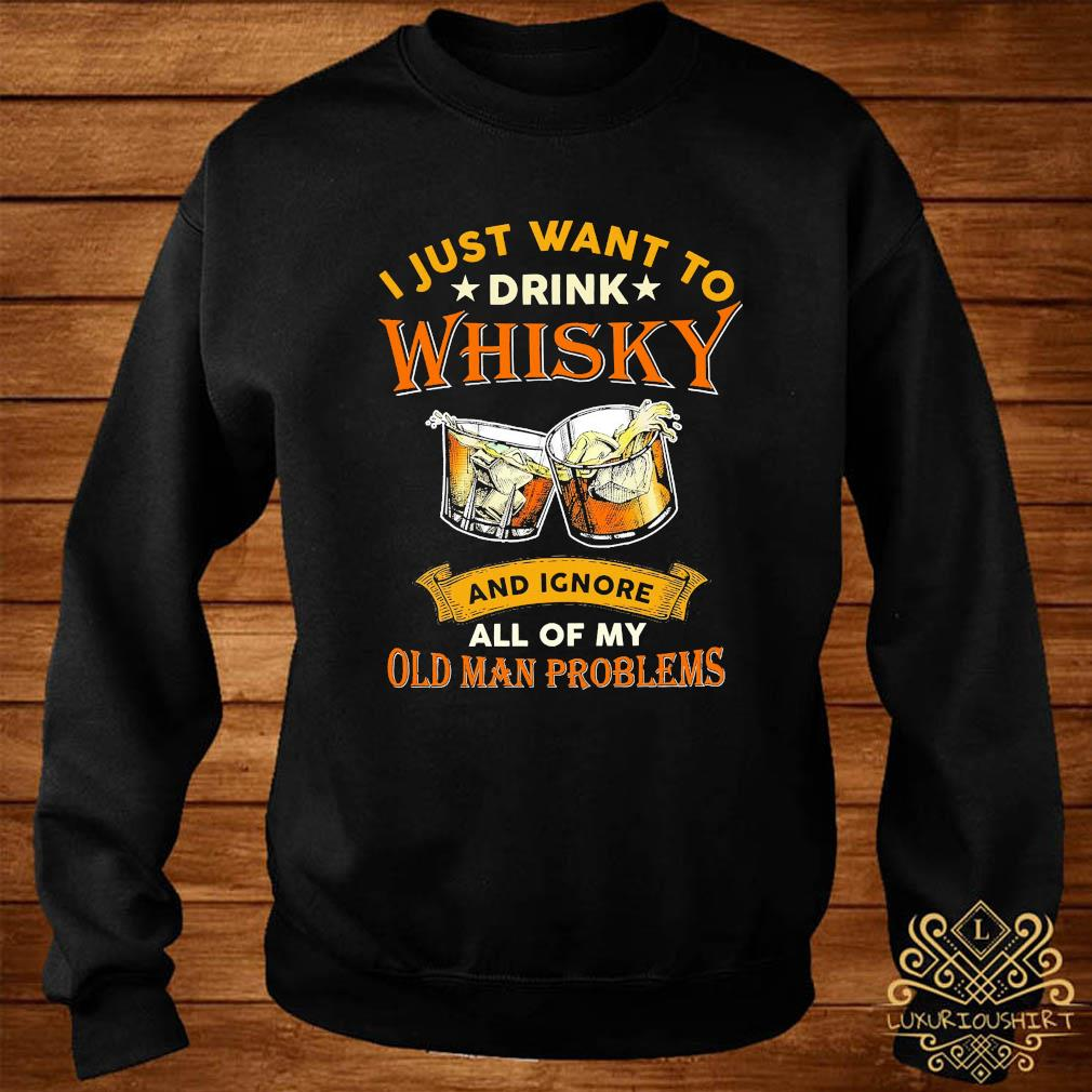 I Just Want To Drink Whisky And Ignore All Of My Old Man Problems Shirt sweater
