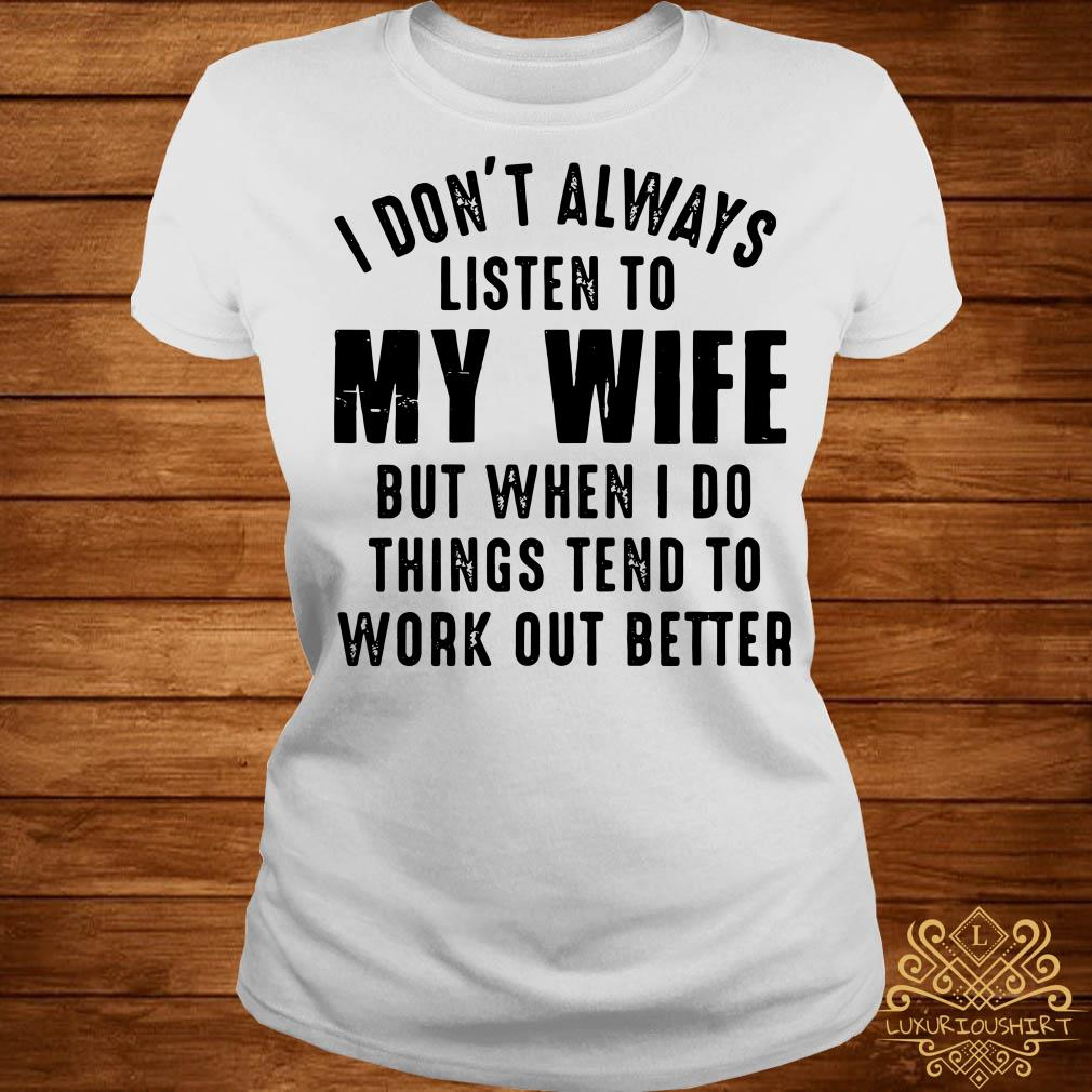 I don't always listen to my wife but when I do things tend to work out better ladies tee