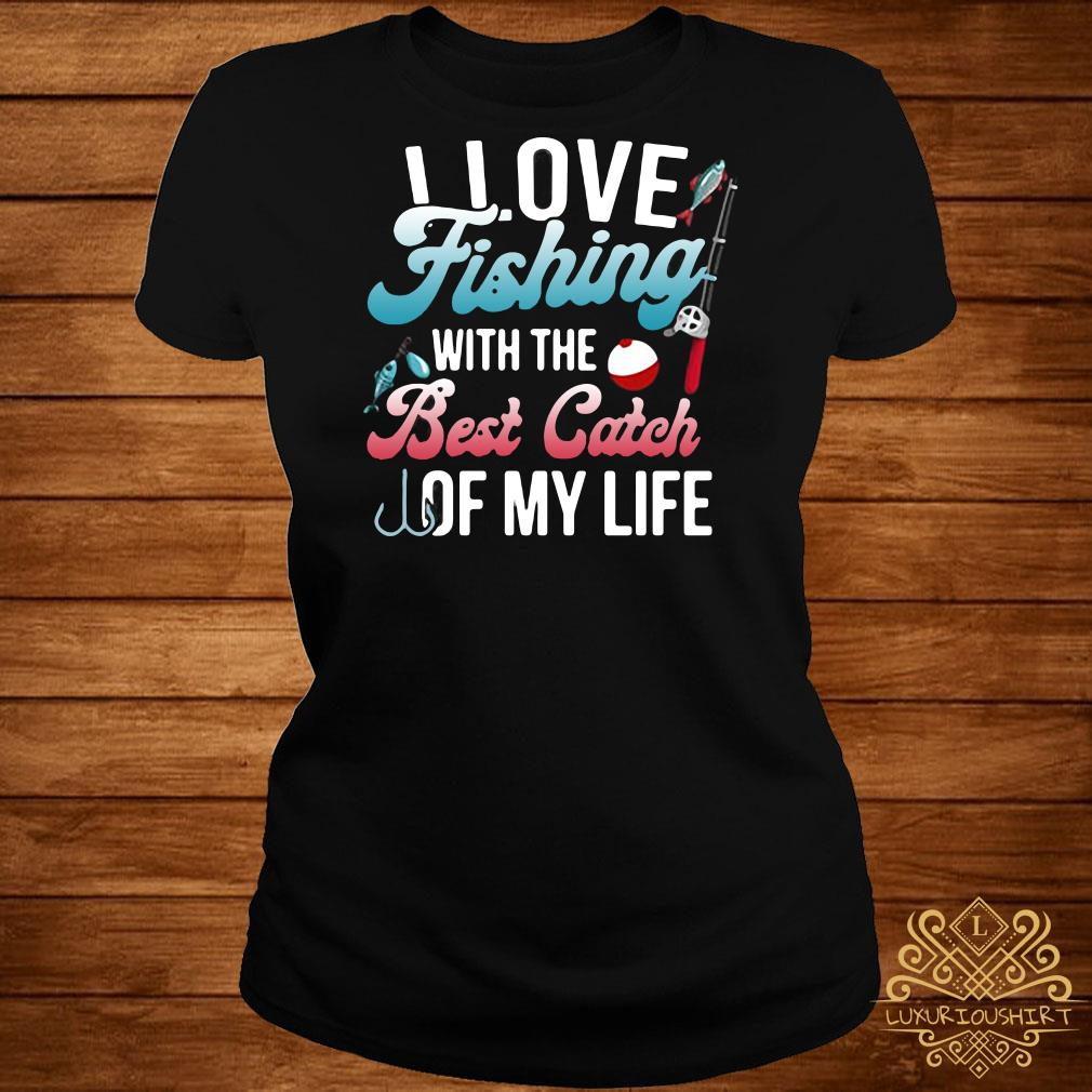 I love fishing with the best catch of my life ladies tee