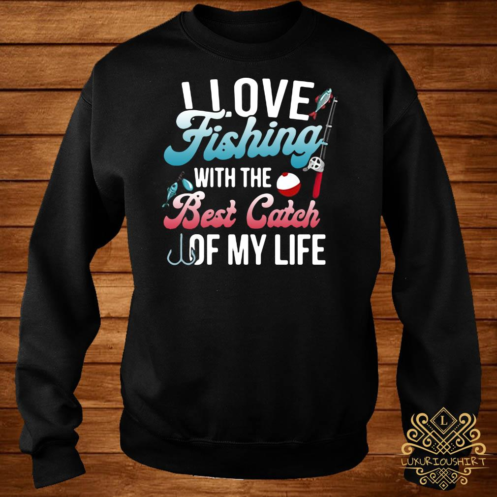 I love fishing with the best catch of my life sweater