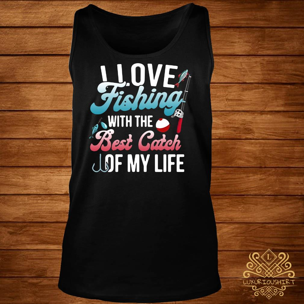 I love fishing with the best catch of my life tank-top