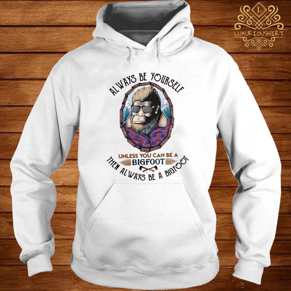 Always Be Yourself Unless You Can Be A Bigfoot Then Always Be A Bigfoot Shirt hoodie