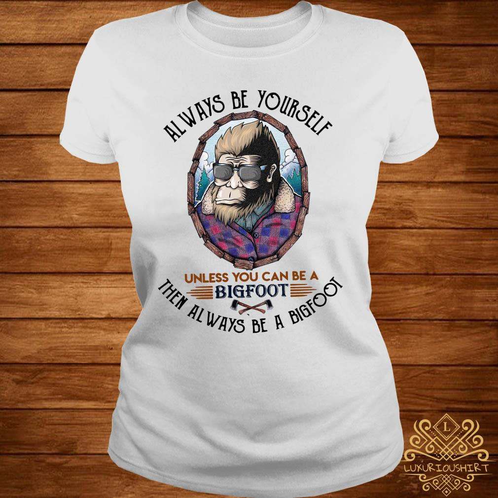 Always Be Yourself Unless You Can Be A Bigfoot Then Always Be A Bigfoot Shirt ladies-tee