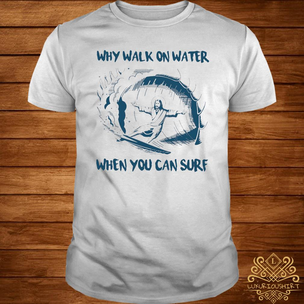 Surfing Jesus Why Walk On Water When You Can Surf Shirt