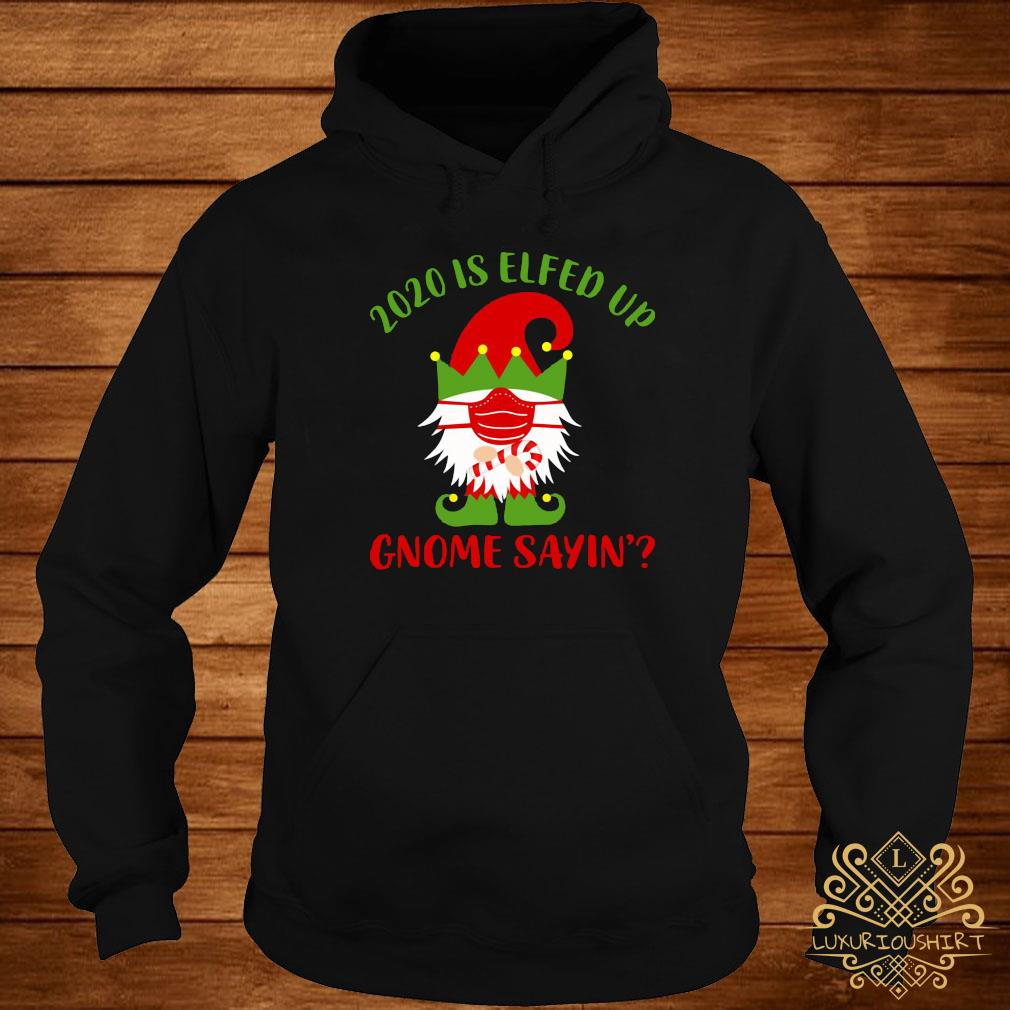 2020 Is Elfed Up Gnome Sayin' Shirt hoodie