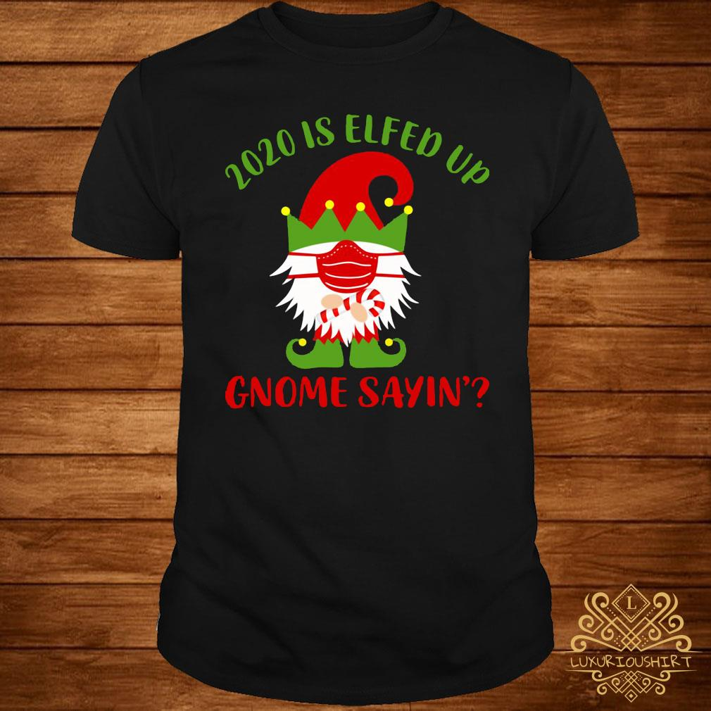 2020 Is Elfed Up Gnome Sayin' Shirt