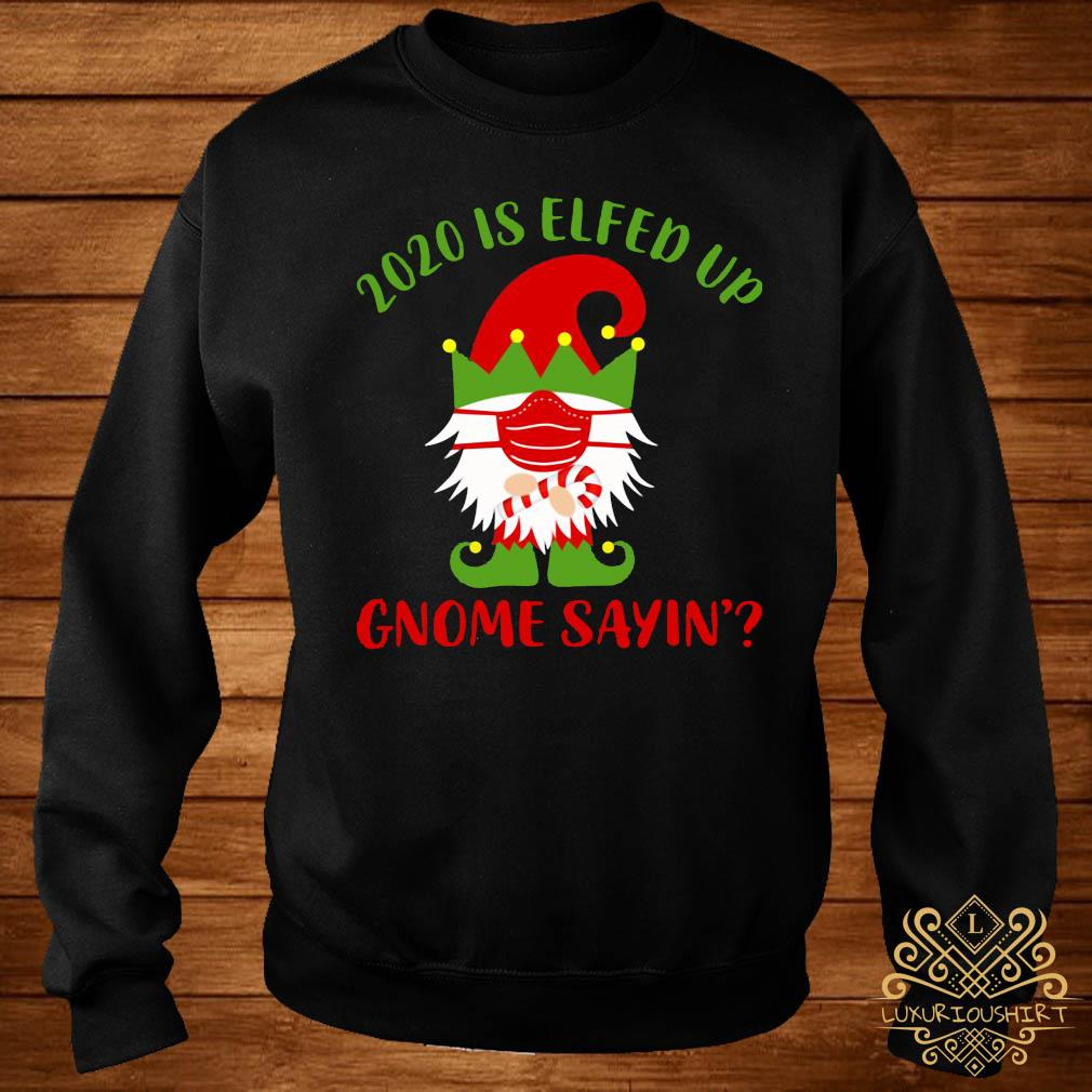 2020 Is Elfed Up Gnome Sayin' Shirt sweater