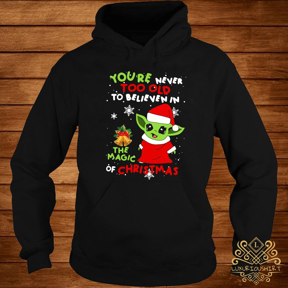 Baby Yoda You're Never Too Old To Believe In The Magic Of Christmas Shirt hoodie