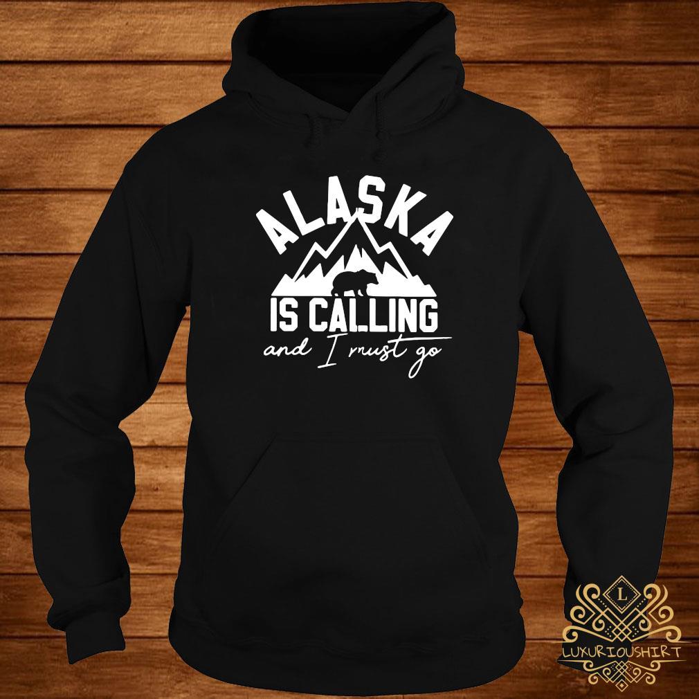 Bear Alaska Is Calling And I Must Go Shirt hoodie