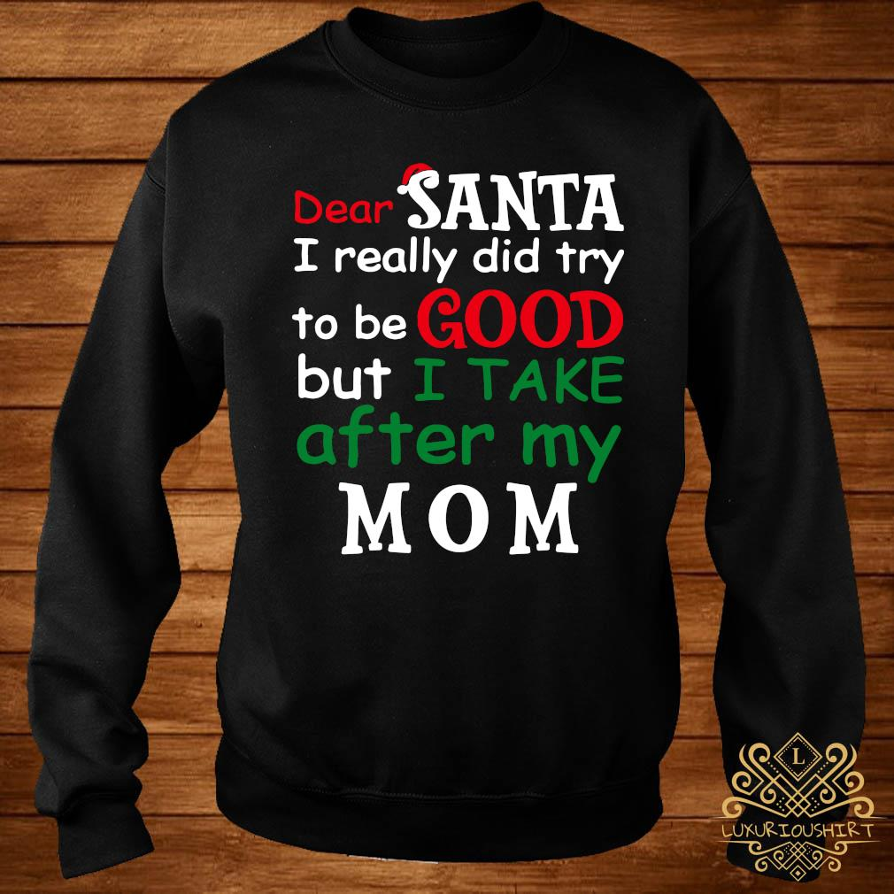 Dear Santa I Really Did Try To Be Good But I Take After My Mom Shirt sweater