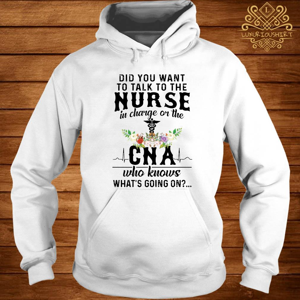 Did You Want To Talk To The Nurse In Charge Or The CNA Who Knows What's Going On Shirt hoodie