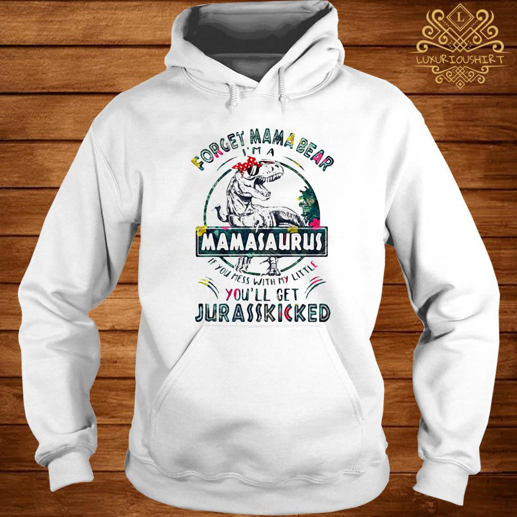 Dinosaur T-rex Forget Mama Bear Mamasaurus If You Mess With My Little You'll Get Jurasskicked Shirt hoodie