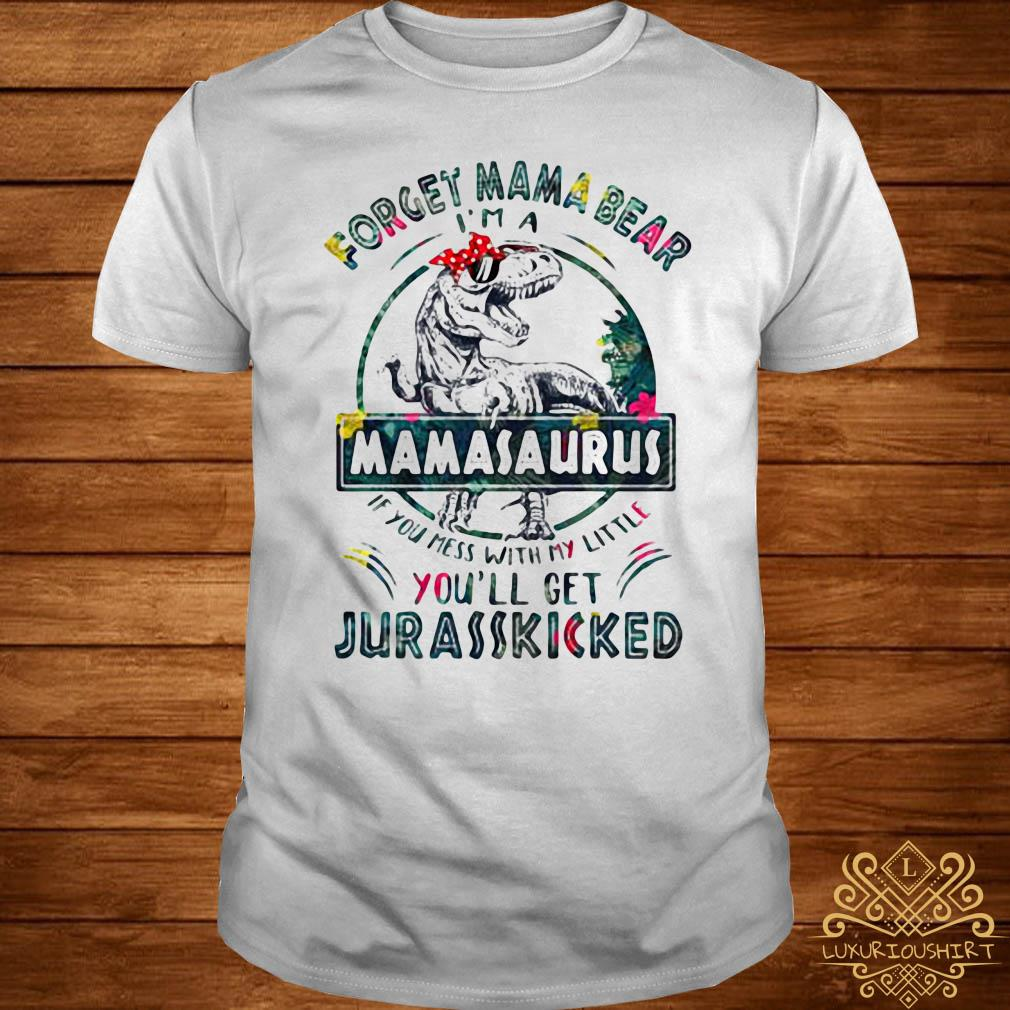 Dinosaur T-rex Forget Mama Bear Mamasaurus If You Mess With My Little You'll Get Jurasskicked Shirt