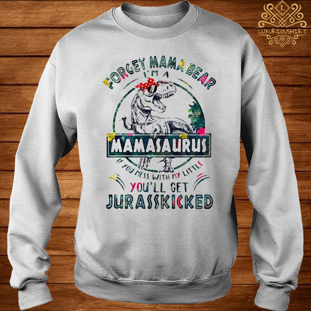 Dinosaur T-rex Forget Mama Bear Mamasaurus If You Mess With My Little You'll Get Jurasskicked Shirt sweater