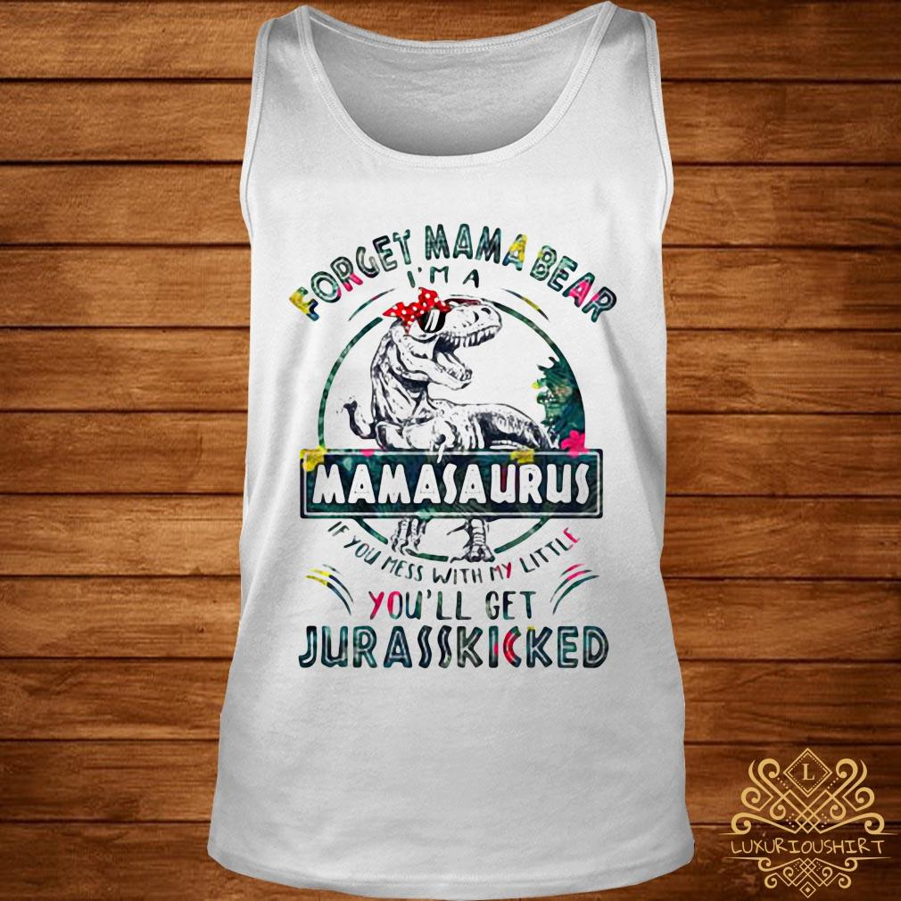 Dinosaur T-rex Forget Mama Bear Mamasaurus If You Mess With My Little You'll Get Jurasskicked Shirt tank-top