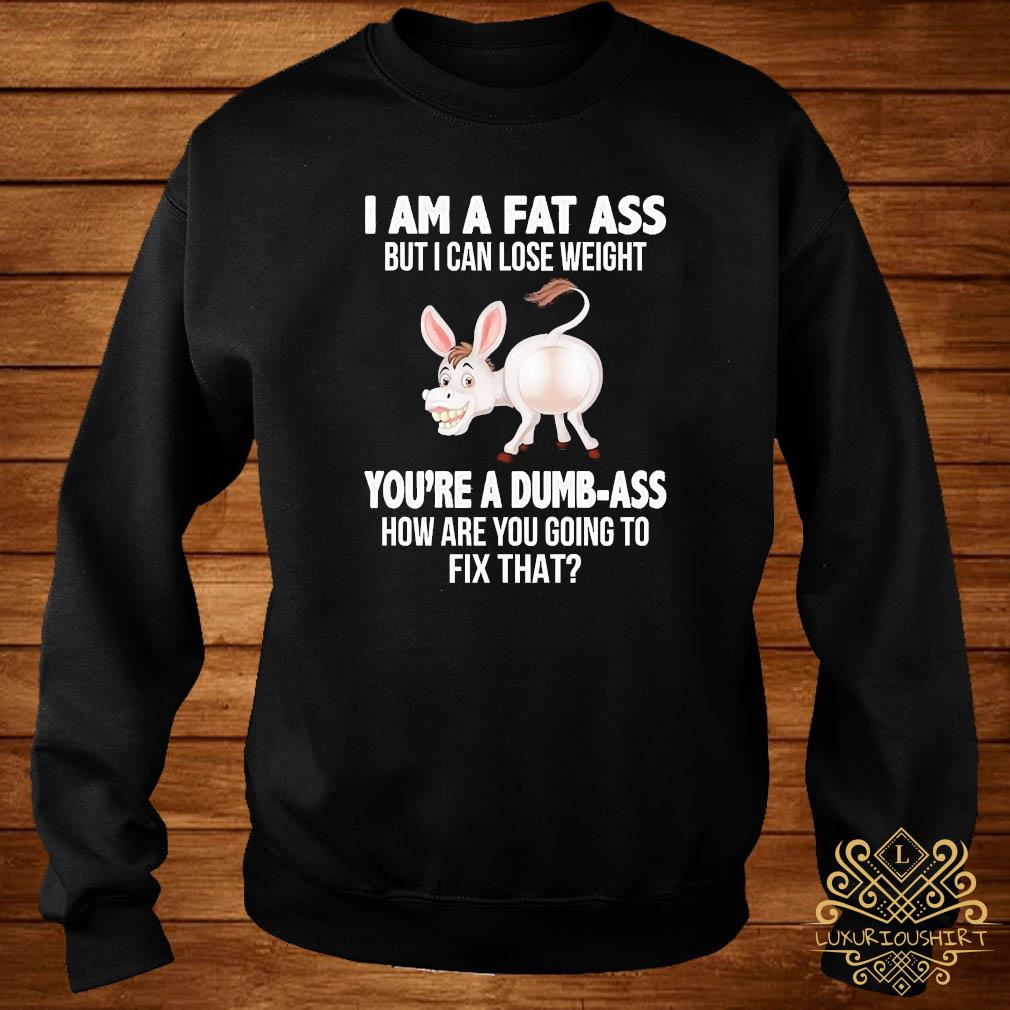 Donkey I Am A Fat Ass But I Can Lose Weight You're A Dumbass How Are You Going To Fix That Shirt sweater