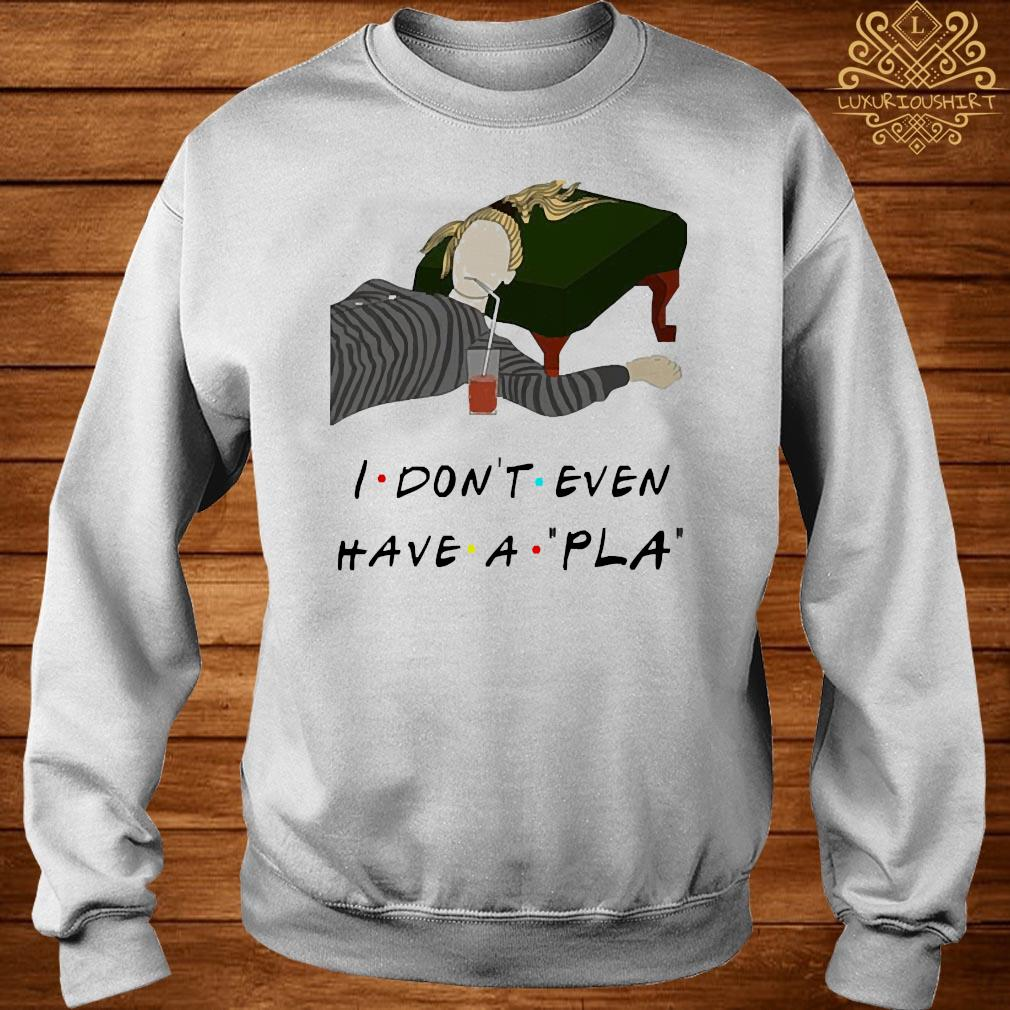 I Don't Even Have A Pla Shirt sweater