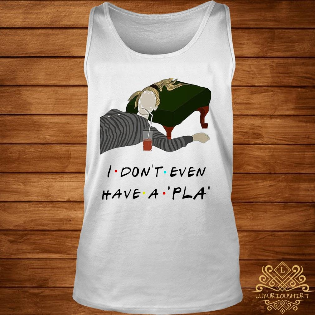 I Don't Even Have A Pla Shirt tank-top