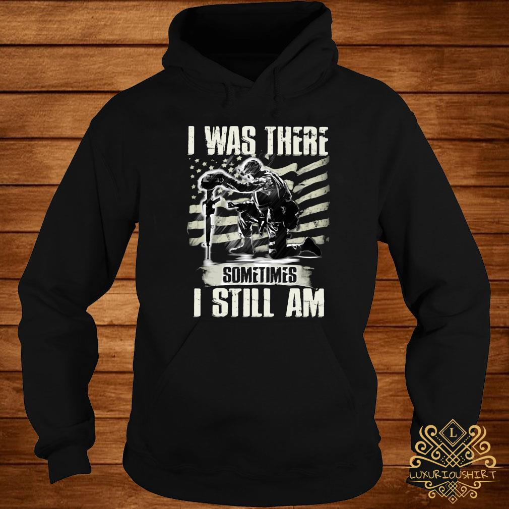 I Was There Sometimes I Still Am Shirt hoodie