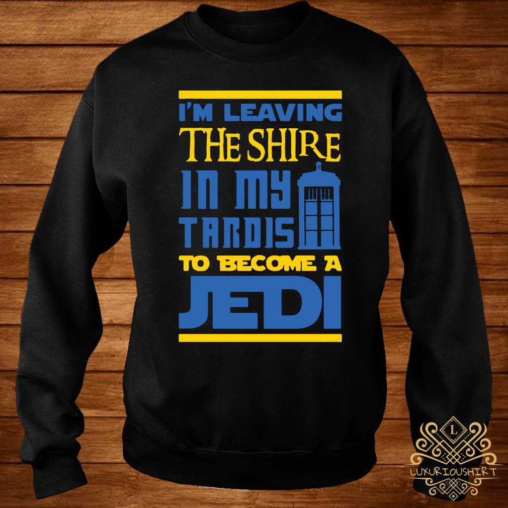 Im Leaving The Shire In My Tardis To Become A Jedi Shirt sweater