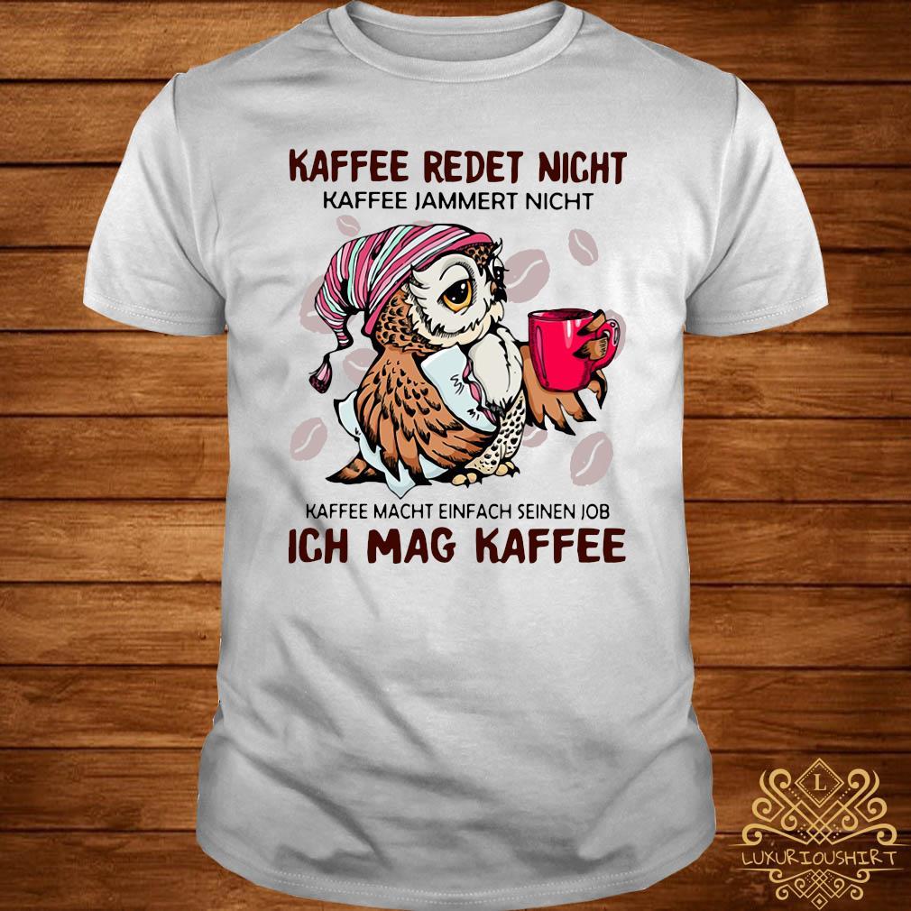 Owl Kaffee Redet Nicht Kaffee Jammert Nicht Kaffee Macht Einfach Seinen Job Ich Mag Kaffee Shirt