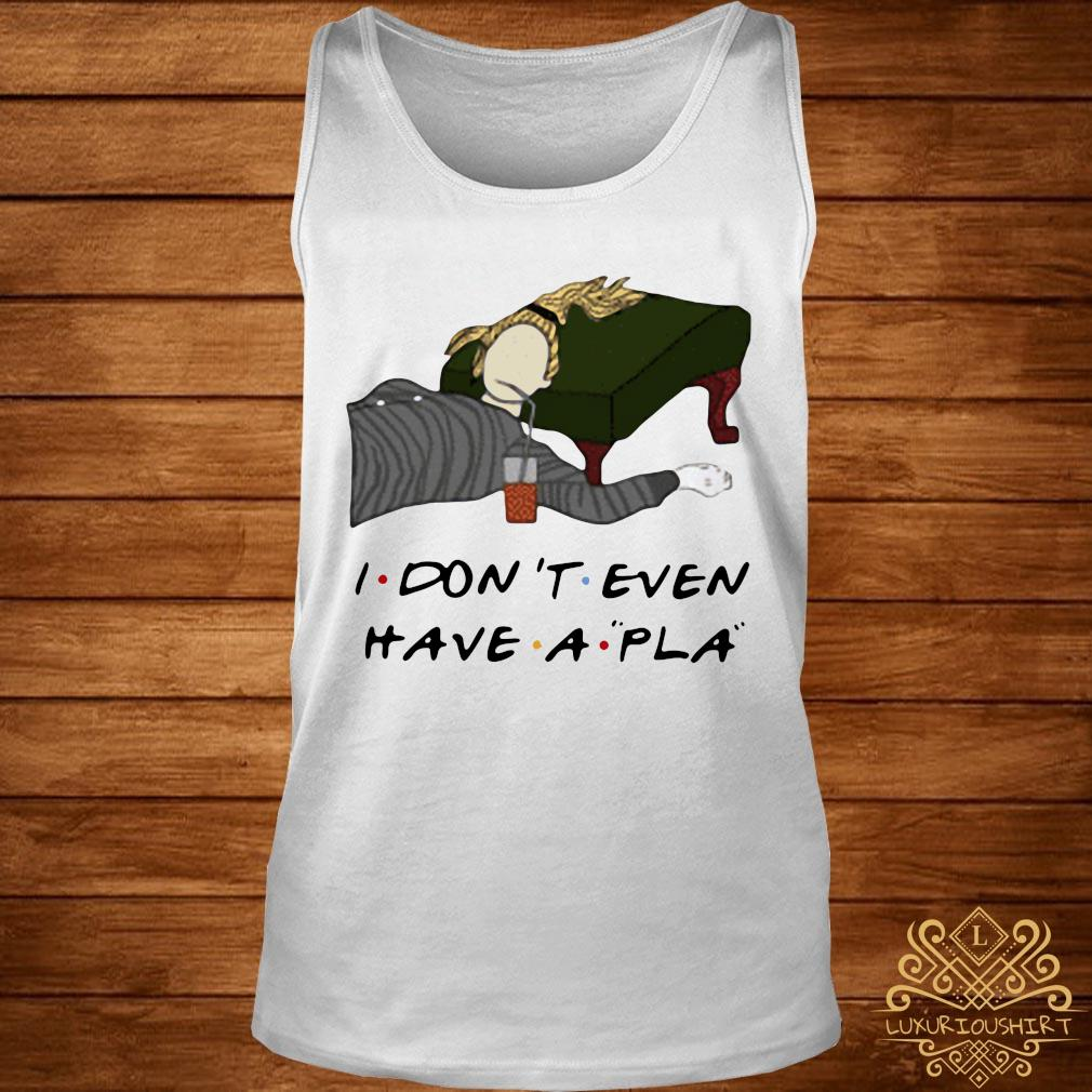 Phoebe I Don't Even Have A Pla Shirt tank-top