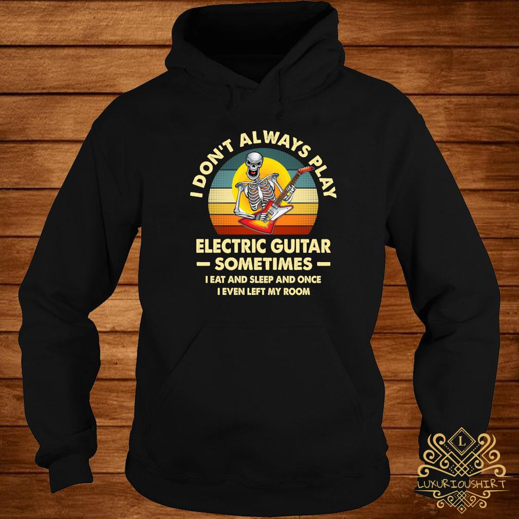 Skeleton I Don't Always Play Electric Guitar Sometimes I Eat And Sleep And Once I Even Left My Room Shirt hoodie