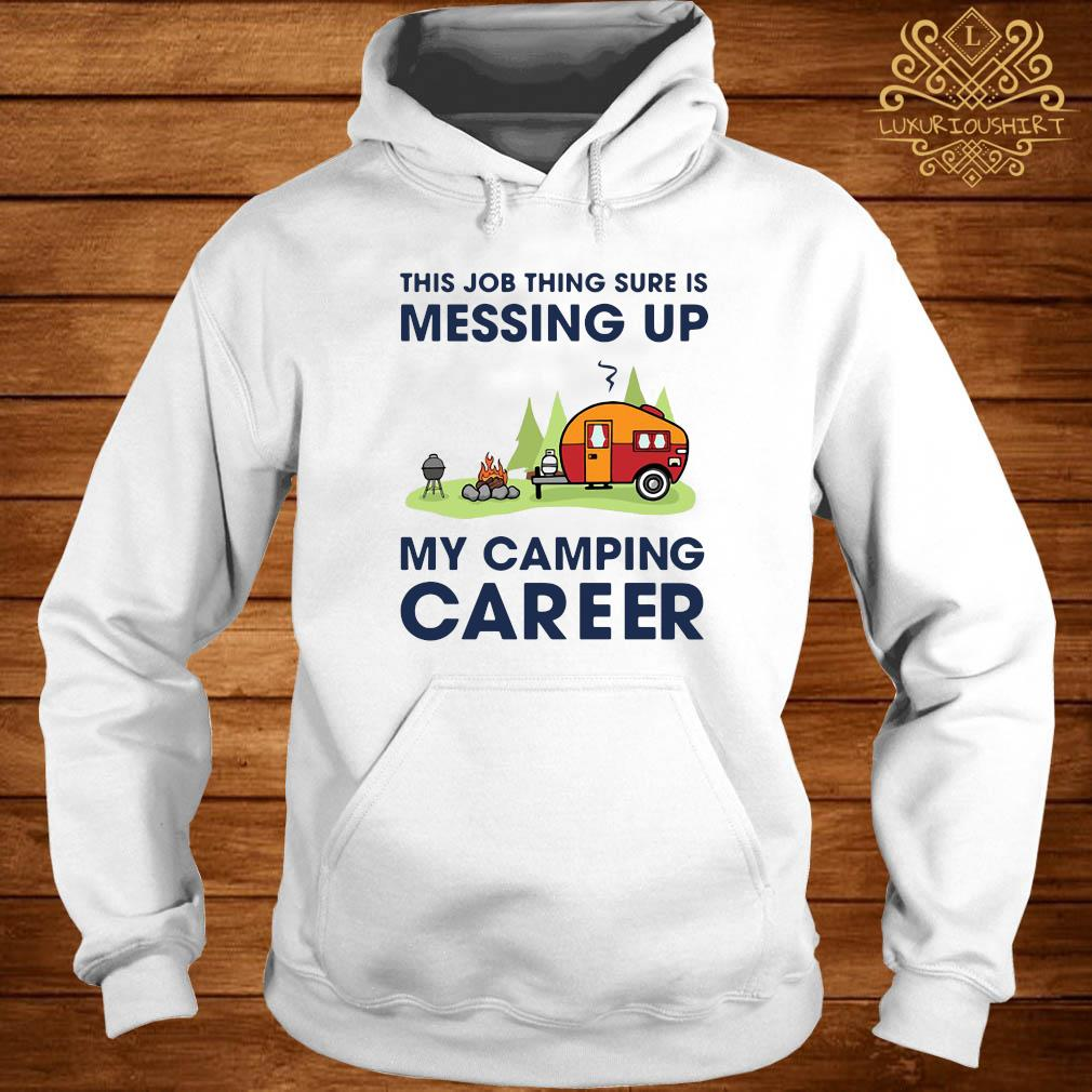 This Job Thing Sure Is Messing Up My Camping Career Shirt hoodie