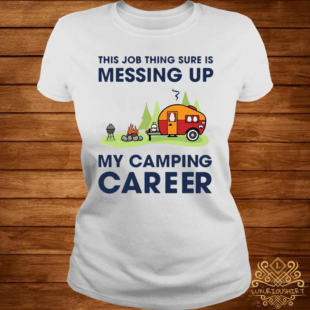 This Job Thing Sure Is Messing Up My Camping Career Shirt ladies-tee