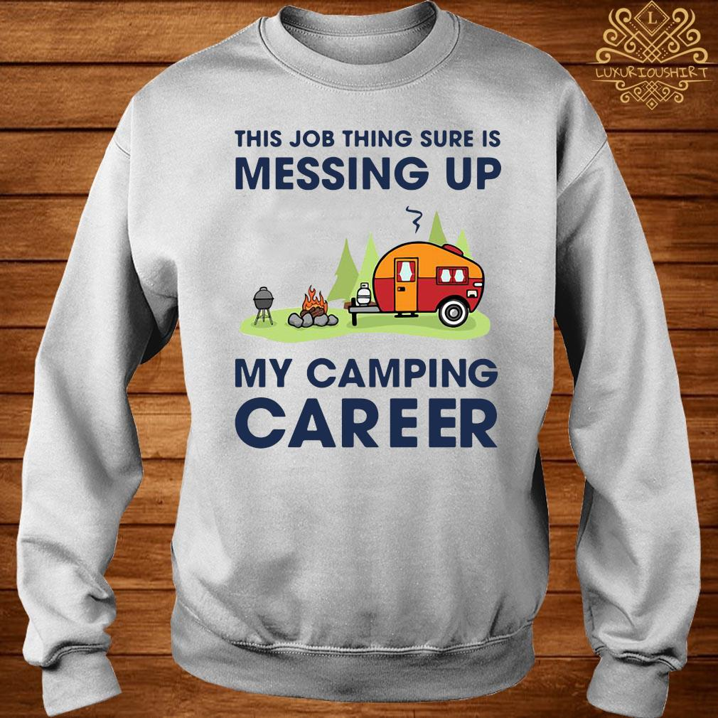 This Job Thing Sure Is Messing Up My Camping Career Shirt sweater