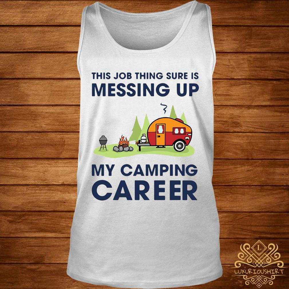 This Job Thing Sure Is Messing Up My Camping Career Shirt tank-top
