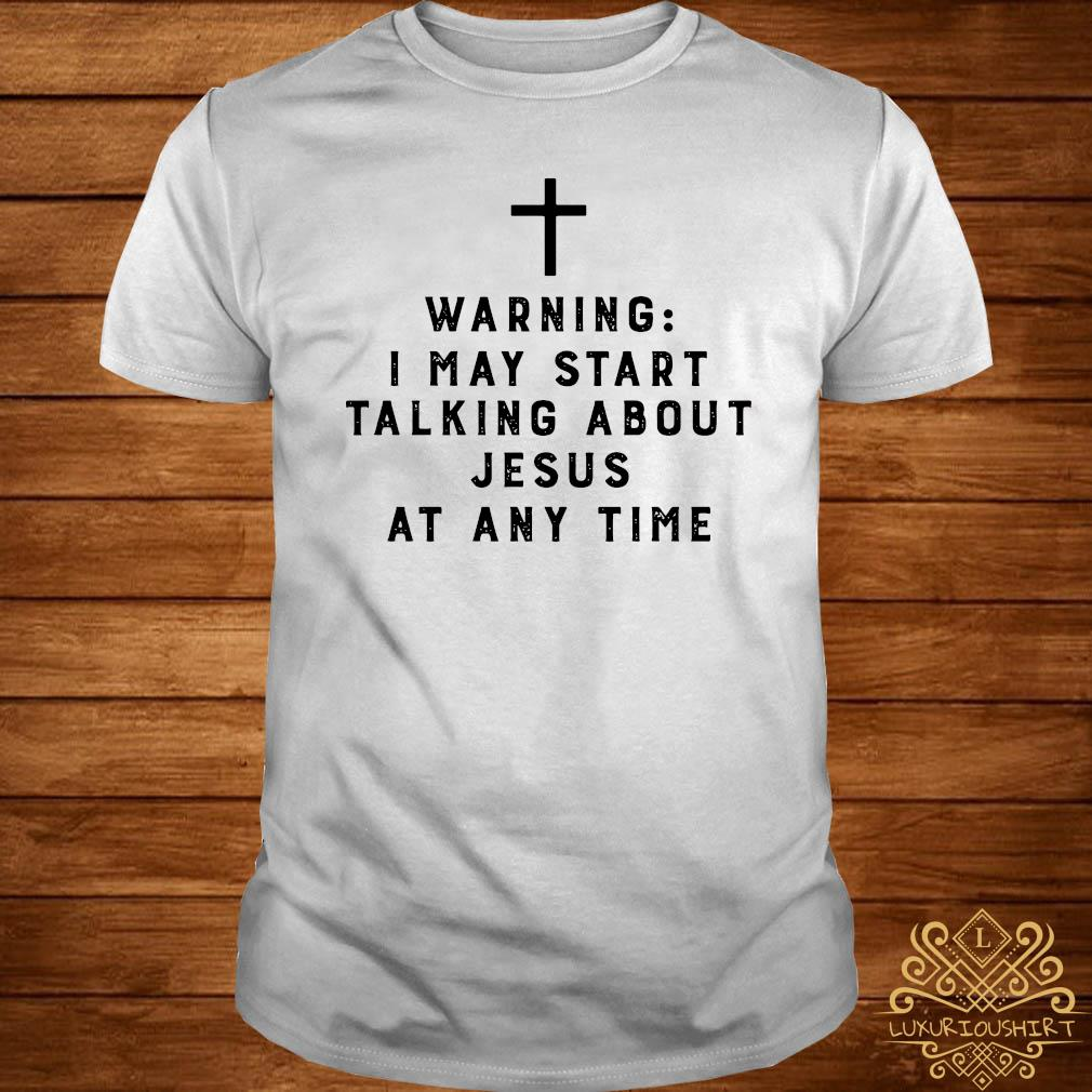 Warning I May Start Talking About Jesus Any Time Shirt