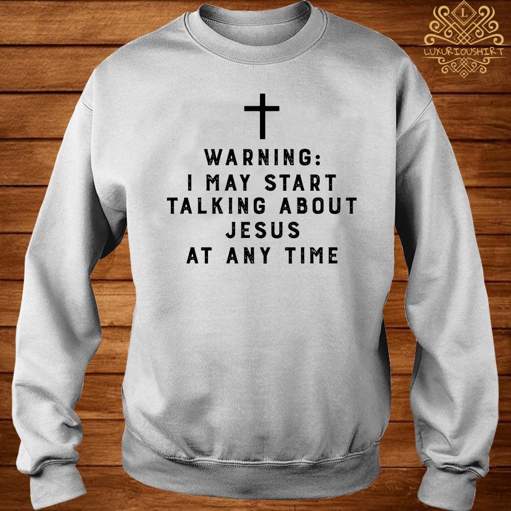 Warning I May Start Talking About Jesus Any Time Shirt sweater