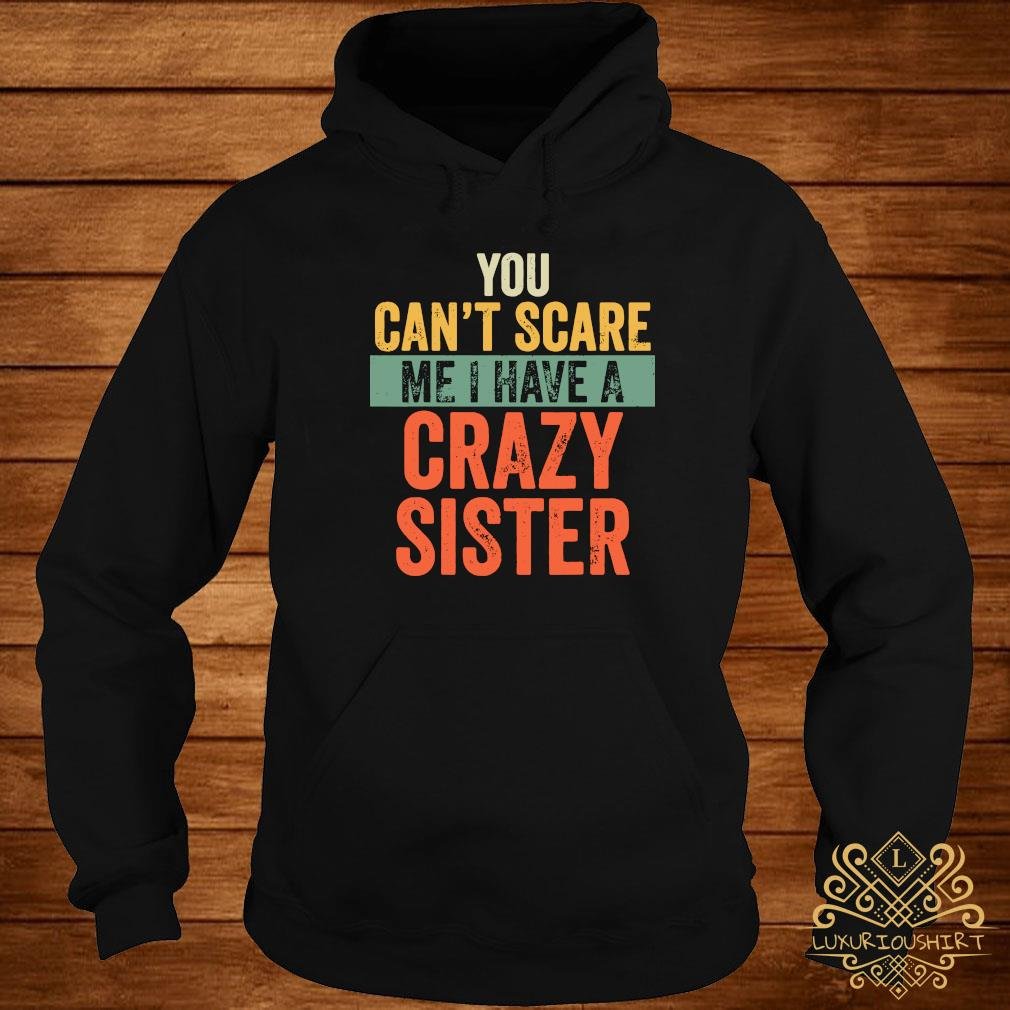 You Can't Scare Me I Have A Crazy Sister Shirt hoodie