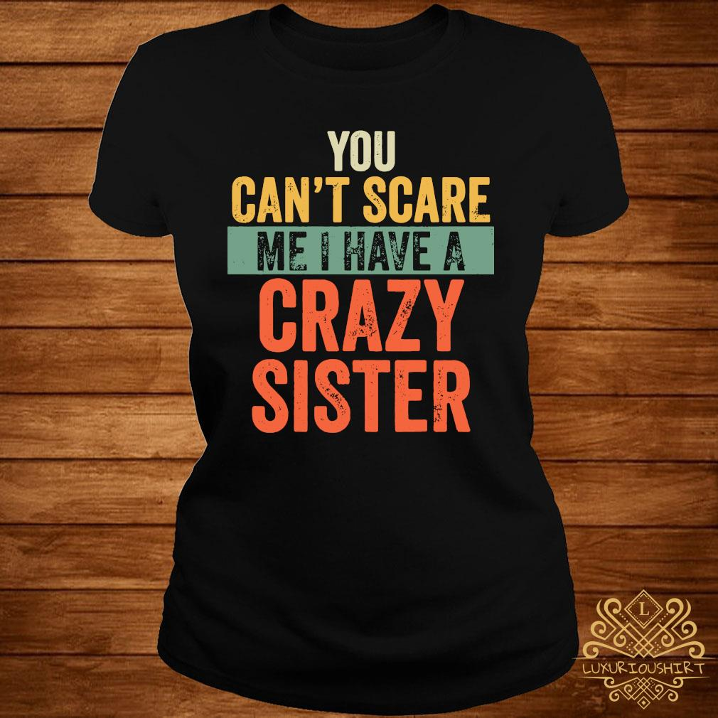You Can't Scare Me I Have A Crazy Sister Shirt ladies-tee