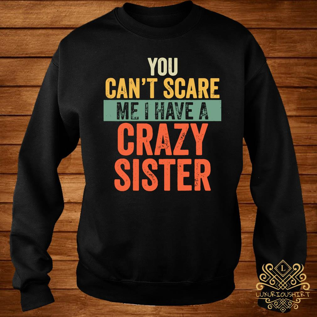You Can't Scare Me I Have A Crazy Sister Shirt sweater