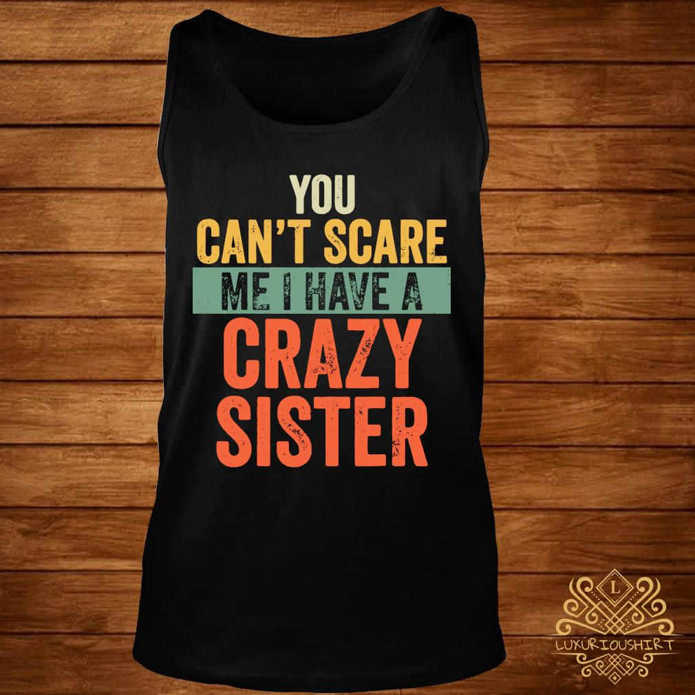 You Can't Scare Me I Have A Crazy Sister Shirt tank-top