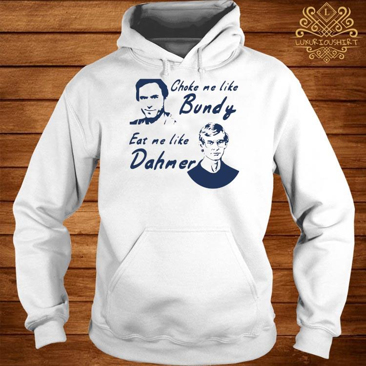 Choke Me Like Bundy Eat Me Like Dahmer Shirt hoodie