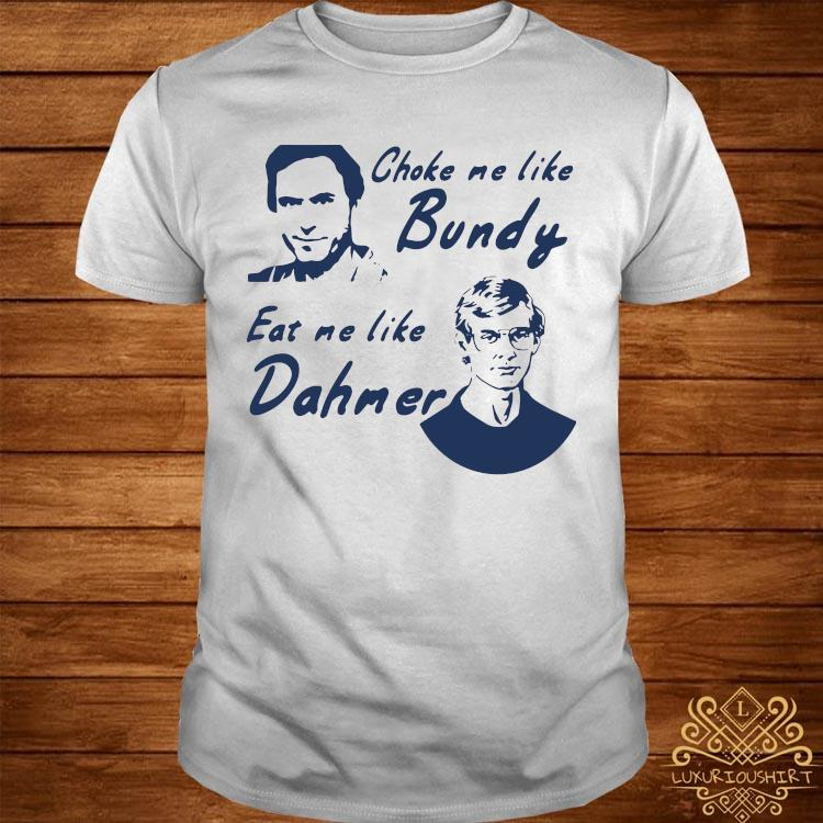 Choke Me Like Bundy Eat Me Like Dahmer Shirt