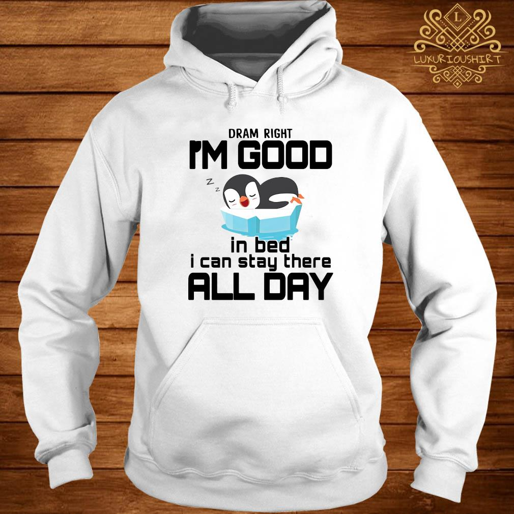 Dram Right I'm Good In Bed I Can Stay There All Day Shirt hoodie