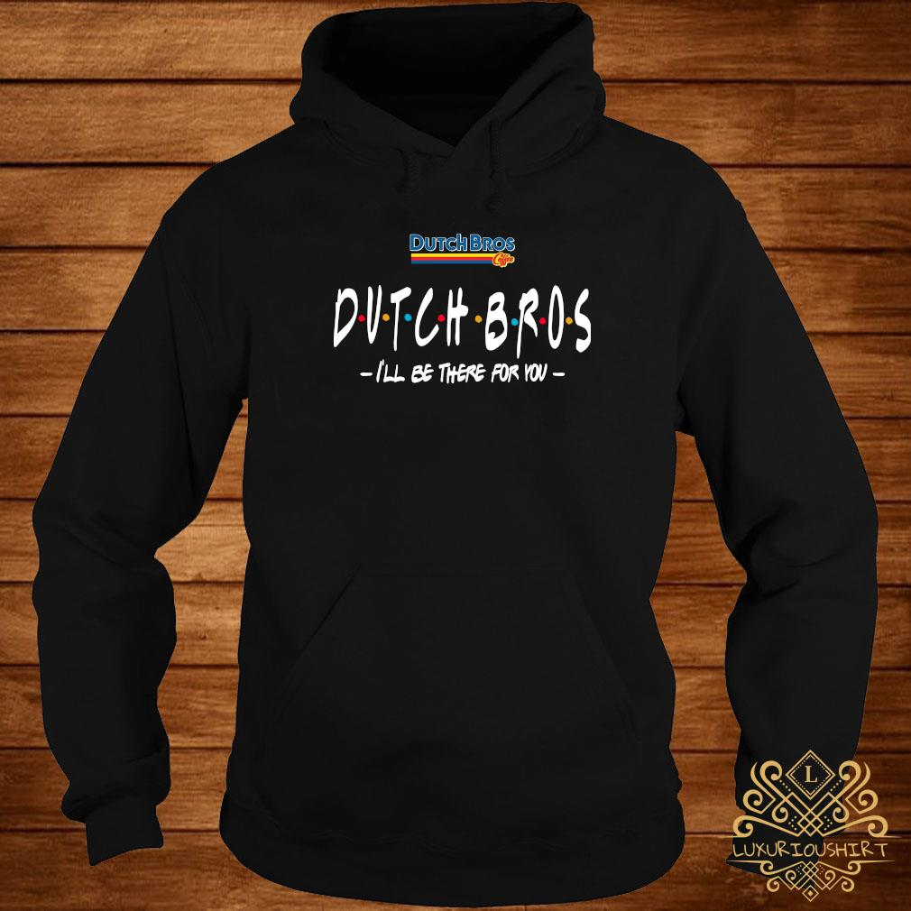 Dutch Bros Coffee Dutch Bros I'll Be There For You Shirt hoodie