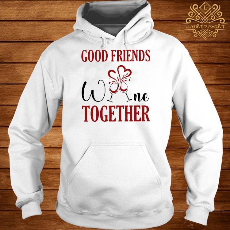 Good Friends Wine Together Shirt hoodie