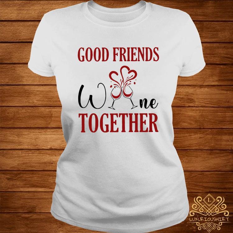 Good Friends Wine Together Shirt ladies-tee