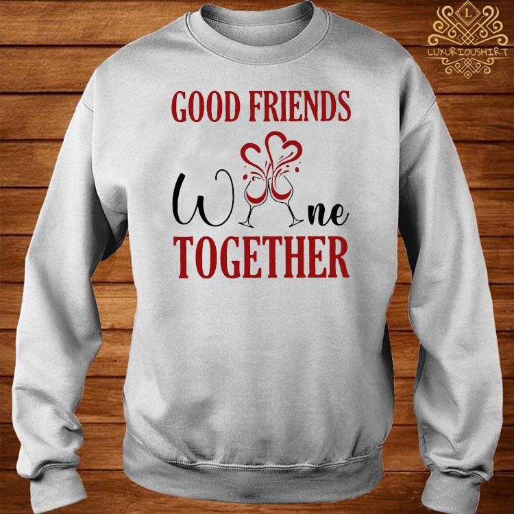Good Friends Wine Together Shirt sweater