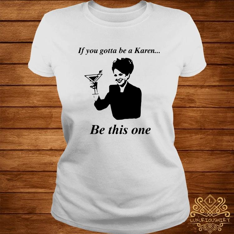 If You Gotta Be A Karen Be This One Shirt ladies-tee